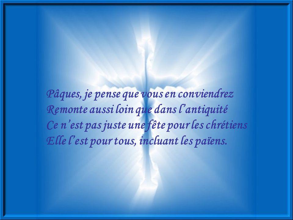 Pâques, je pense que vous en conviendrez Remonte aussi loin que dans l'antiquité Ce n'est pas juste une fête pour les chrétiens Elle l'est pour tous, incluant les païens.
