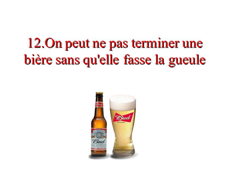12.On peut ne pas terminer une bière sans qu'elle fasse la gueule