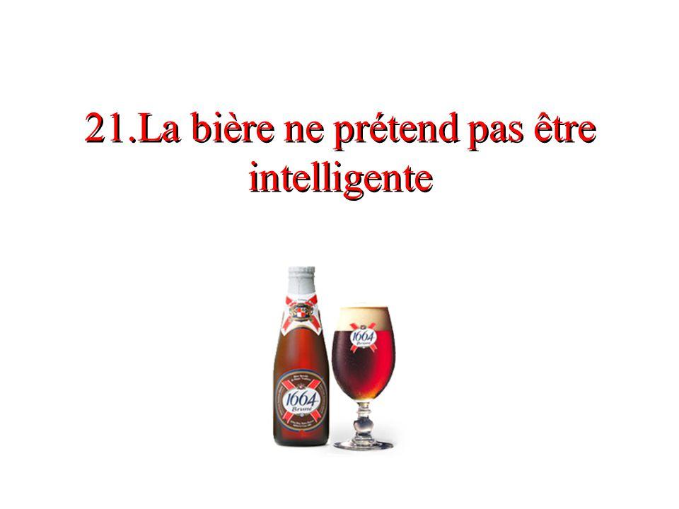 21.La bière ne prétend pas être intelligente