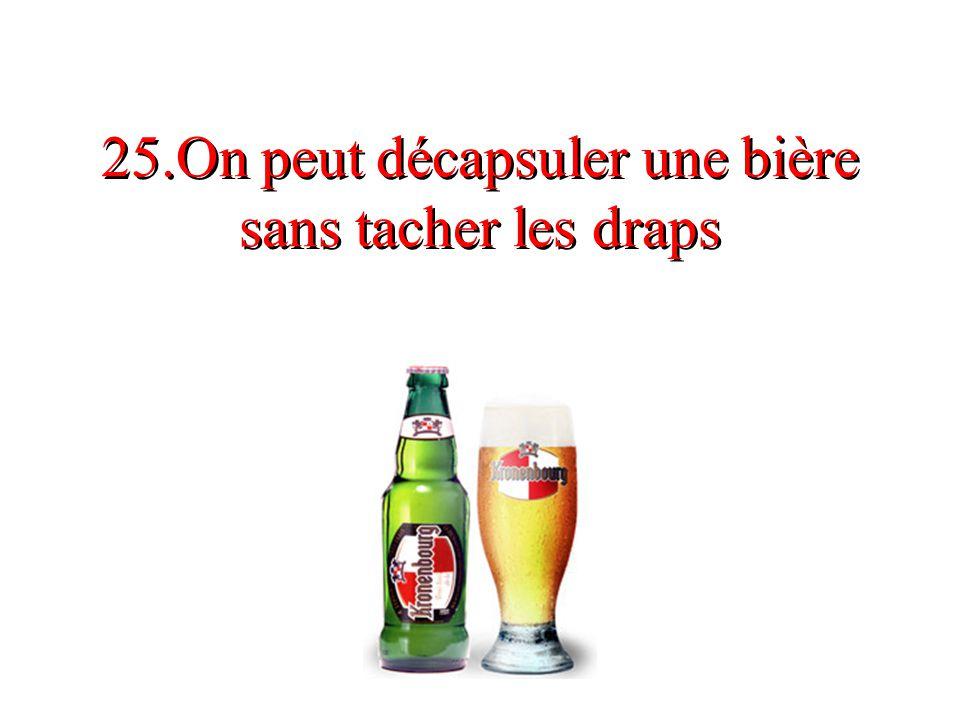 25.On peut décapsuler une bière sans tacher les draps