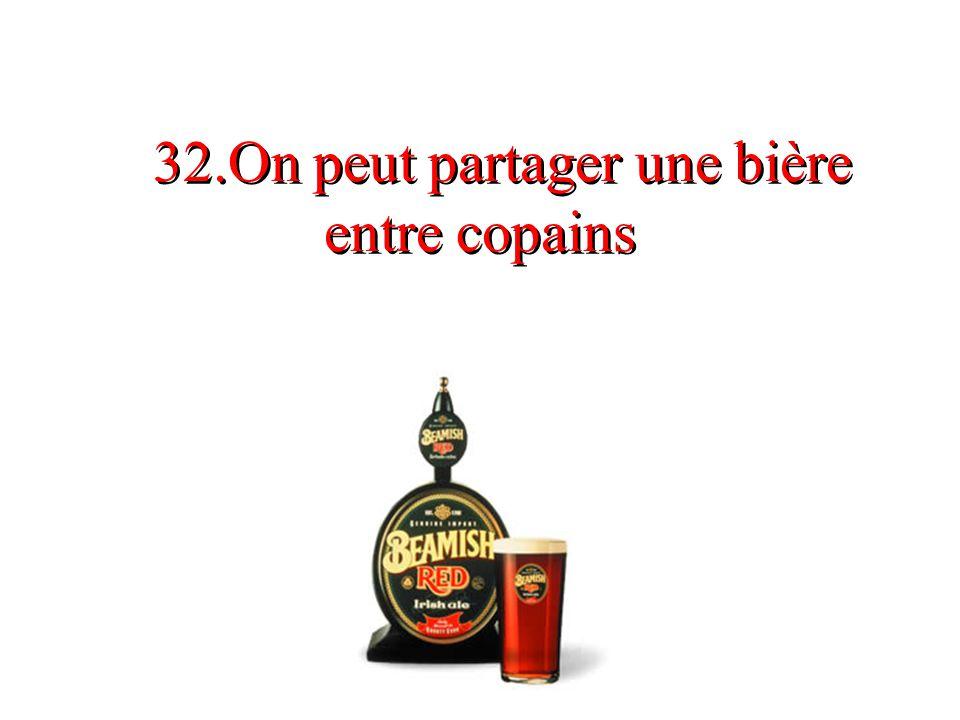32.On peut partager une bière entre copains