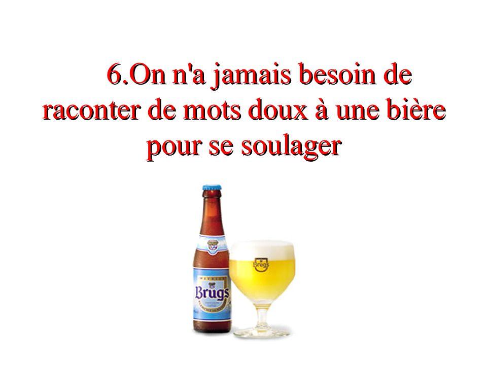 6.On n'a jamais besoin de raconter de mots doux à une bière pour se soulager