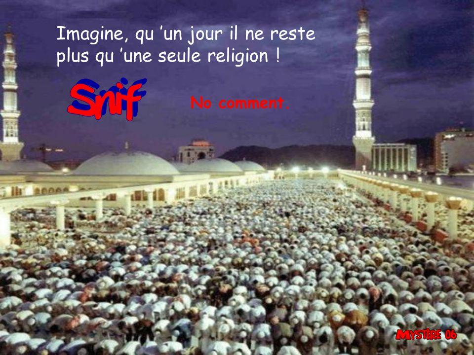 Imagine, qu 'un jour il ne reste plus qu 'une seule religion ! No comment.