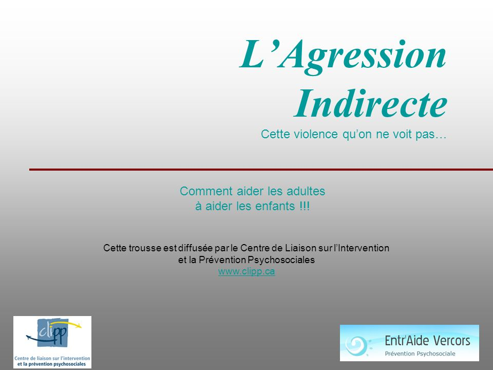 L'Agression Indirecte Cette violence qu'on ne voit pas… Comment aider les adultes à aider les enfants !!! Cette trousse est diffusée par le Centre de