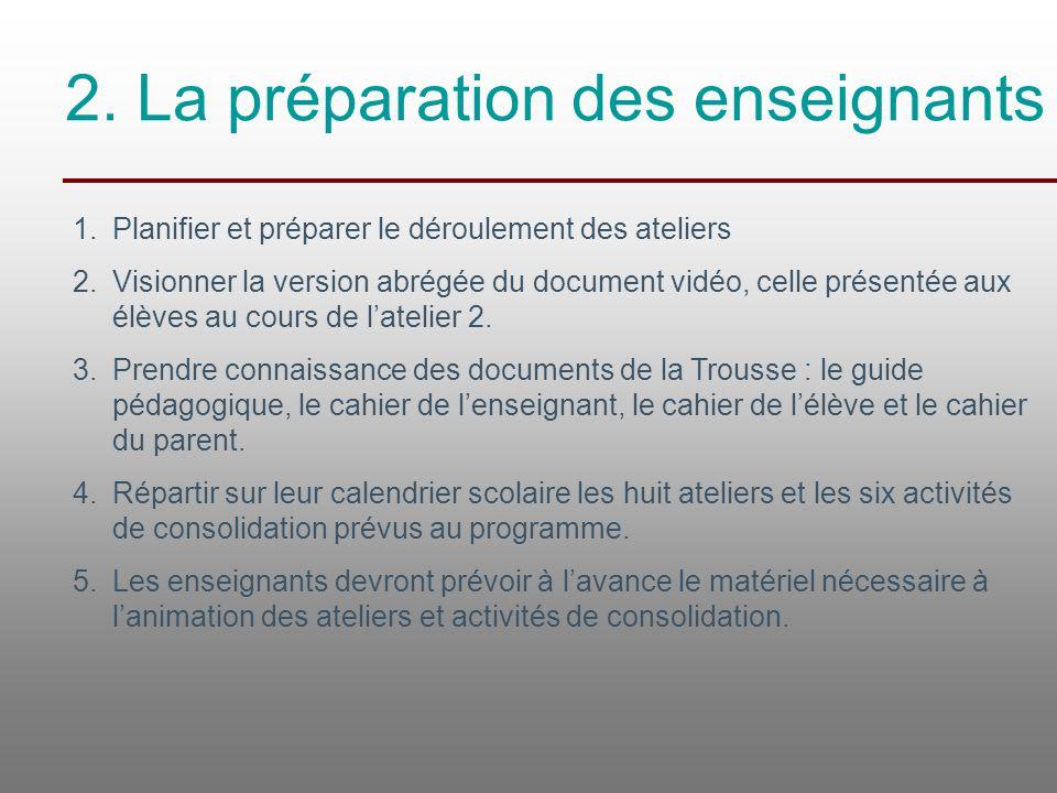 2. La préparation des enseignants 1.Planifier et préparer le déroulement des ateliers 2.Visionner la version abrégée du document vidéo, celle présenté