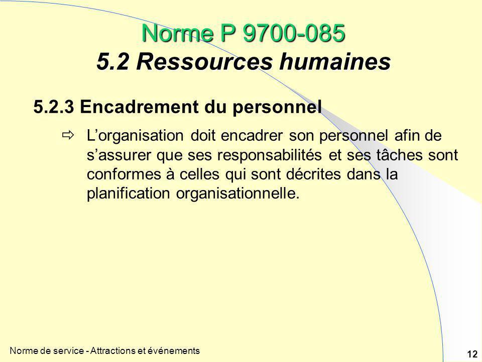 Norme de service - Attractions et événements 12 Norme P 9700-085 5.2 Ressources humaines 5.2.3 Encadrement du personnel  L'organisation doit encadrer