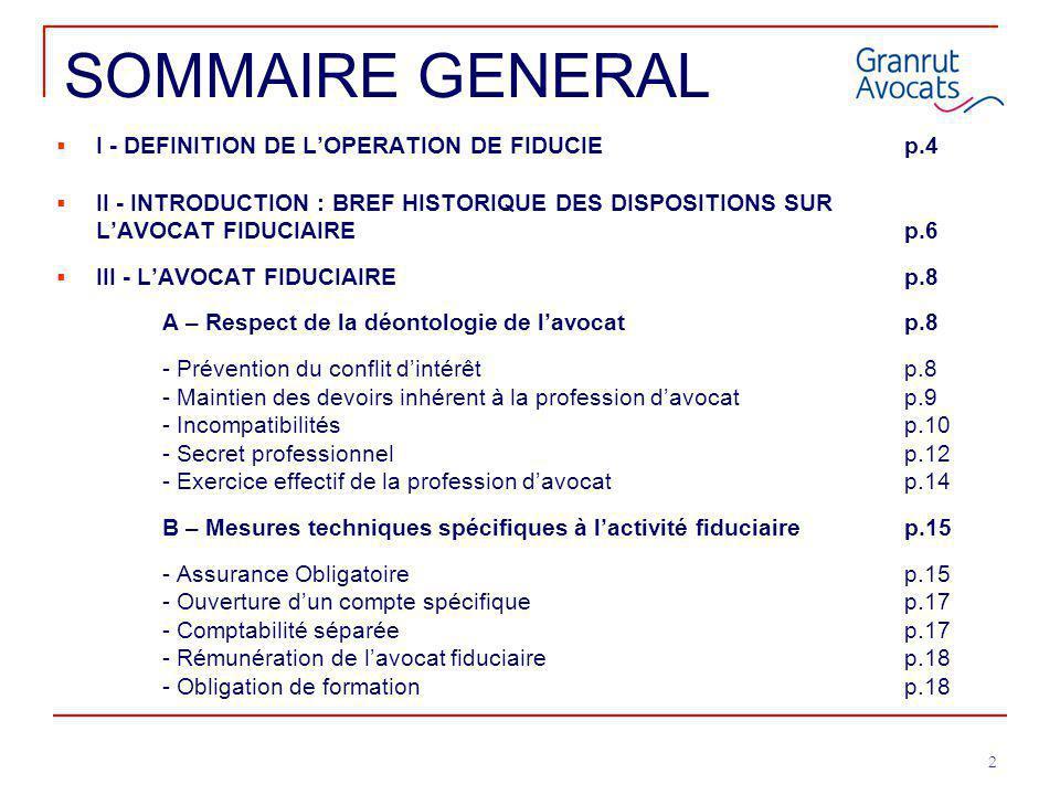 2 SOMMAIRE GENERAL  I - DEFINITION DE L'OPERATION DE FIDUCIEp.4  II - INTRODUCTION : BREF HISTORIQUE DES DISPOSITIONS SUR L'AVOCAT FIDUCIAIREp.6  I