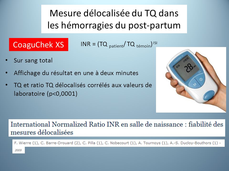 Mesure délocalisée du TQ dans les hémorragies du post-partum Sur sang total Affichage du résultat en une à deux minutes INR = (TQ patient / TQ témoin ) ISI TQ et ratio TQ délocalisés corrélés aux valeurs de laboratoire (p<0,0001) CoaguChek XS 2009