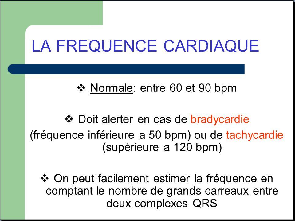 LA FREQUENCE CARDIAQUE  Normale: entre 60 et 90 bpm  Doit alerter en cas de bradycardie (fréquence inférieure a 50 bpm) ou de tachycardie (supérieur