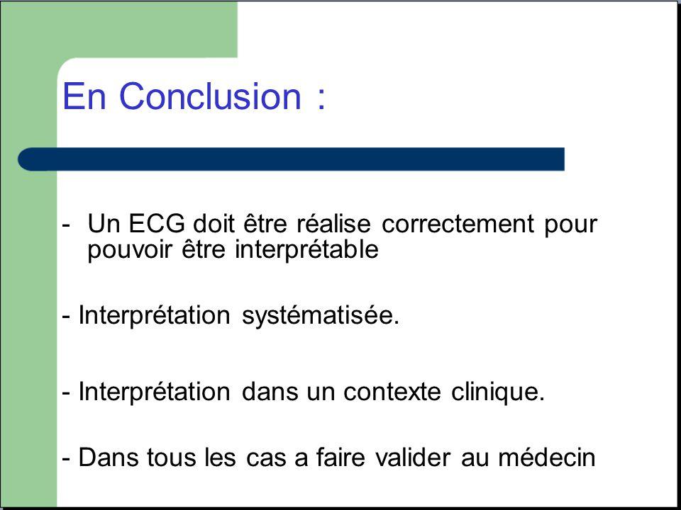 En Conclusion : -Un ECG doit être réalise correctement pour pouvoir être interprétable - Interprétation systématisée. - Interprétation dans un context