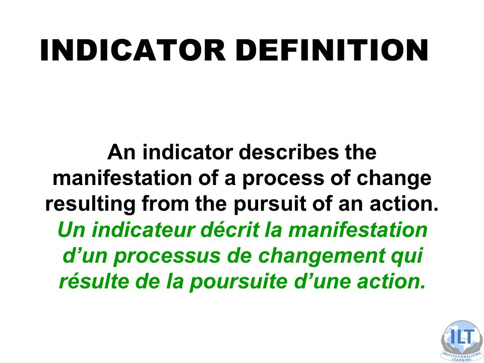 INDICATOR DEFINITION An indicator describes the manifestation of a process of change resulting from the pursuit of an action.