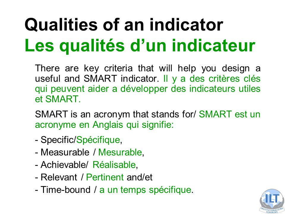Qualities of an indicator Les qualités d'un indicateur There are key criteria that will help you design a useful and SMART indicator.
