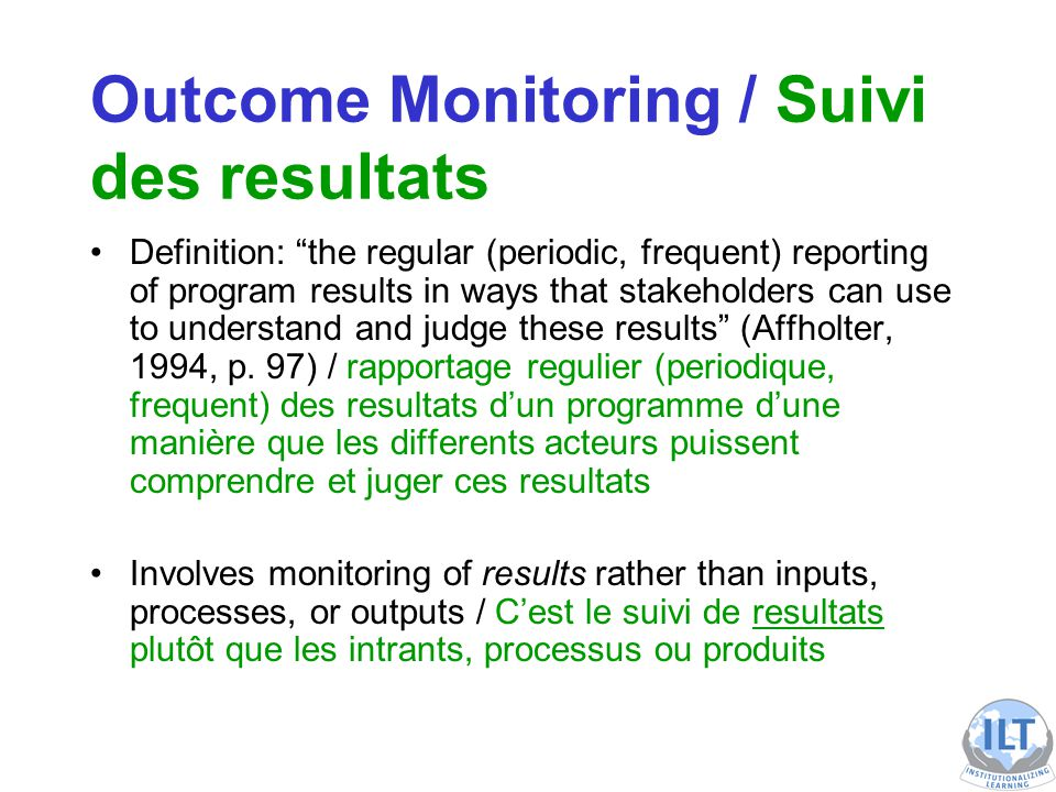 Outcome Monitoring / Suivi des resultats Definition: the regular (periodic, frequent) reporting of program results in ways that stakeholders can use to understand and judge these results (Affholter, 1994, p.