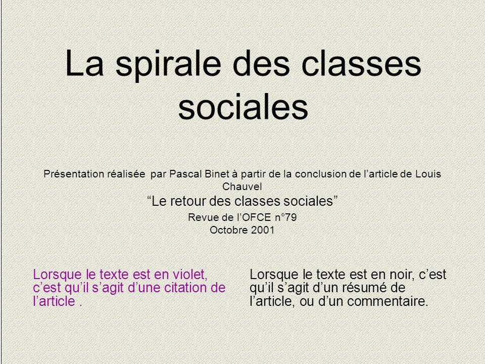 1 La spirale des classes sociales Présentation réalisée par Pascal Binet à partir de la conclusion de l'article de Louis Chauvel Le retour des classes sociales Revue de l'OFCE n°79 Octobre 2001 Lorsque le texte est en violet, c'est qu'il s'agit d'une citation de l'article.