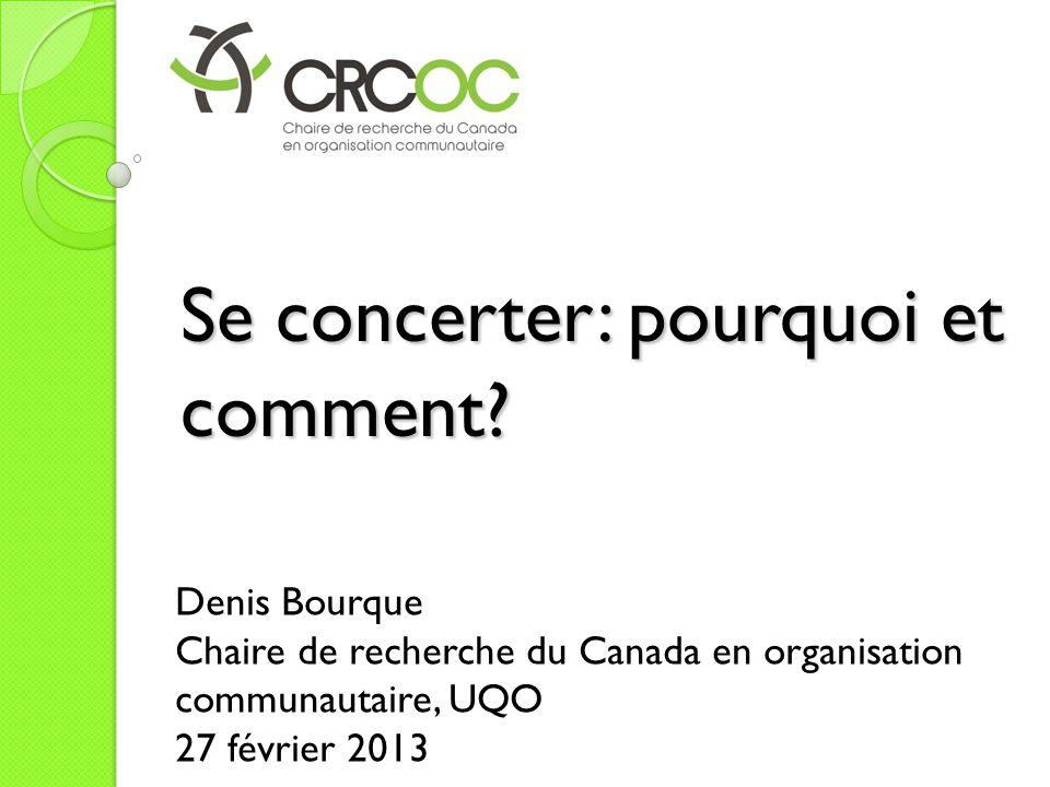 Se concerter: pourquoi et comment? Denis Bourque Chaire de recherche du Canada en organisation communautaire, UQO 27 février 2013