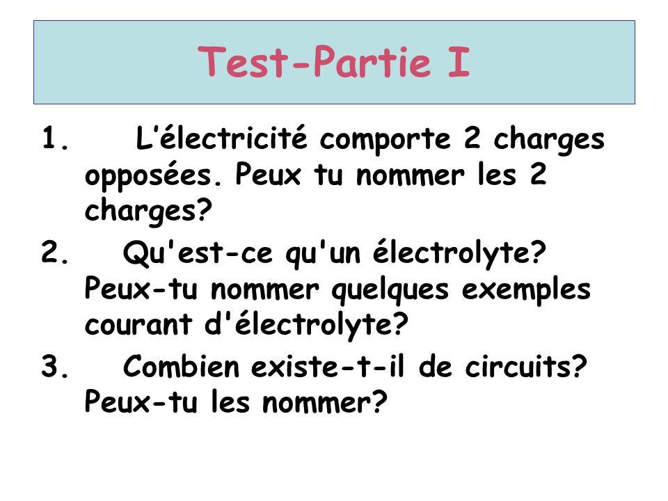 Test-Partie I 1. L'électricité comporte 2 charges opposées. Peux tu nommer les 2 charges? 2. Qu'est-ce qu'un électrolyte? Peux-tu nommer quelques exem
