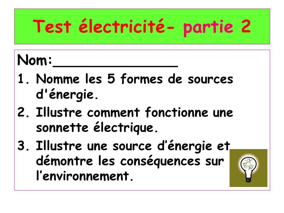 Test électricité- partie 2 Nom:______________ 1.Nomme les 5 formes de sources d'énergie. 2.Illustre comment fonctionne une sonnette électrique. 3.Illu