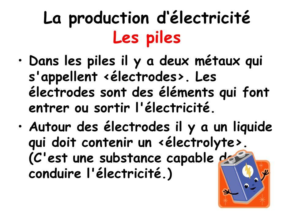 La production d'électricité Les piles Dans les piles il y a deux métaux qui s'appellent. Les électrodes sont des éléments qui font entrer ou sortir l'