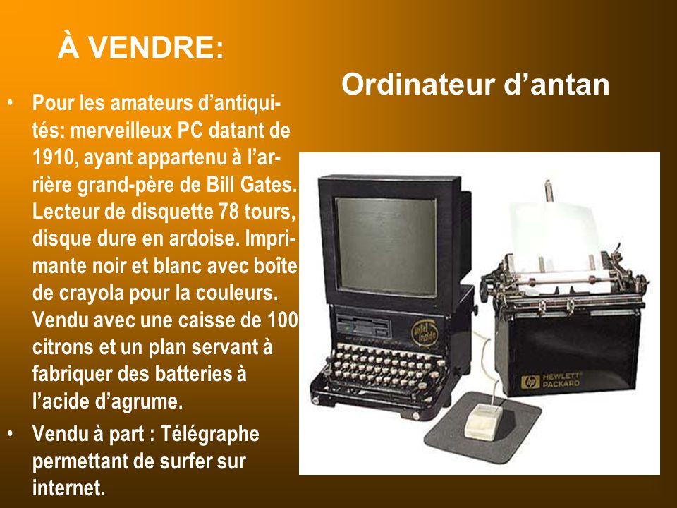 À VENDRE: Ordinateur d'antan Pour les amateurs d'antiqui- tés: merveilleux PC datant de 1910, ayant appartenu à l'ar- rière grand-père de Bill Gates.