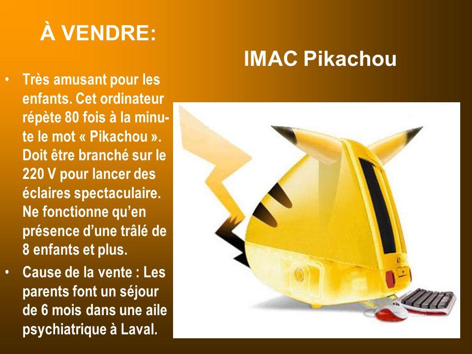 À VENDRE: IMAC Pikachou Très amusant pour les enfants. Cet ordinateur répète 80 fois à la minu- te le mot « Pikachou ». Doit être branché sur le 220 V