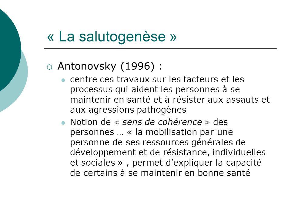 « La salutogenèse »  Antonovsky (1996) : centre ces travaux sur les facteurs et les processus qui aident les personnes à se maintenir en santé et à r