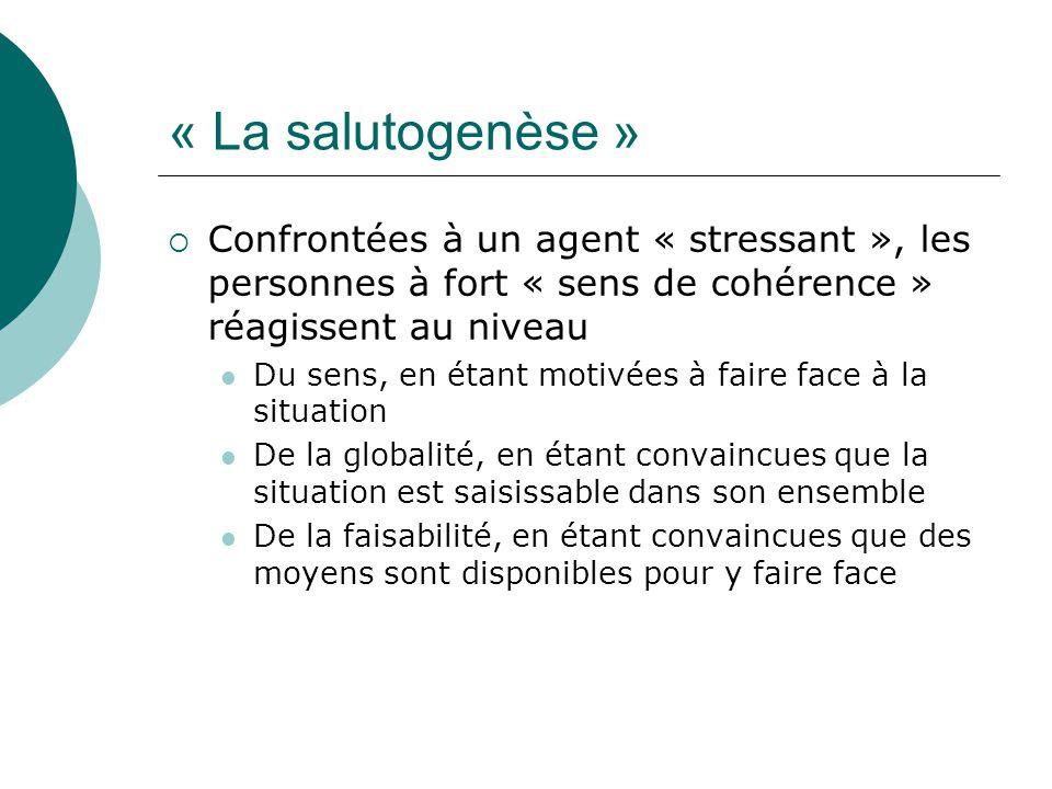 « La salutogenèse »  Confrontées à un agent « stressant », les personnes à fort « sens de cohérence » réagissent au niveau Du sens, en étant motivées