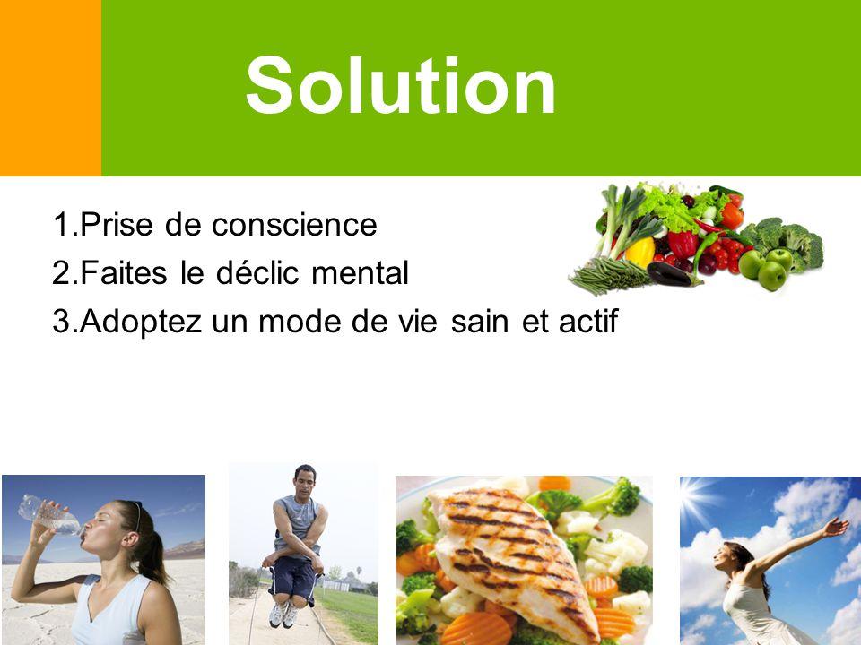 Solution 1.Prise de conscience 2.Faites le déclic mental 3.Adoptez un mode de vie sain et actif