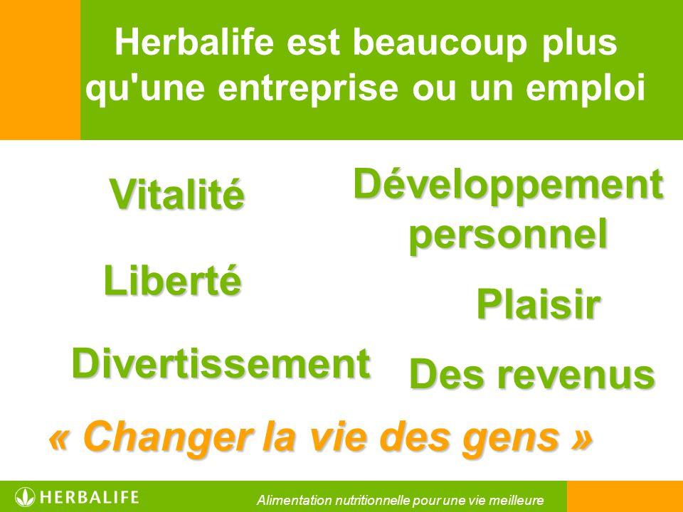 Herbalife est beaucoup plus qu'une entreprise ou un emploi Vitalité « Changer la vie des gens » Des revenus Liberté Développement personnel Divertisse