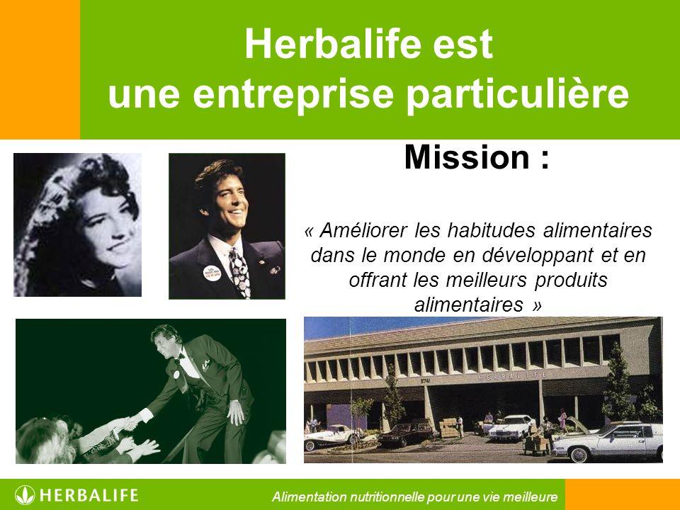 Herbalife est une entreprise particulière Mission : « Améliorer les habitudes alimentaires dans le monde en développant et en offrant les meilleurs pr