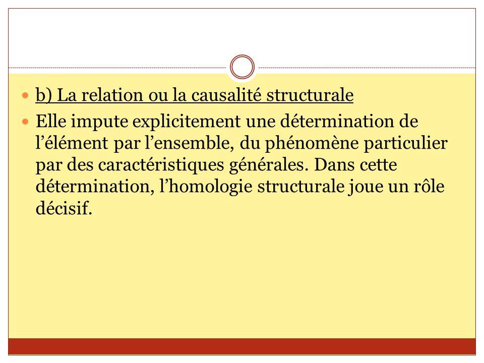 b) La relation ou la causalité structurale Elle impute explicitement une détermination de l'élément par l'ensemble, du phénomène particulier par des c