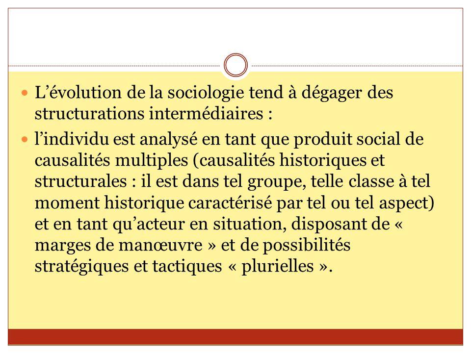 L'évolution de la sociologie tend à dégager des structurations intermédiaires : l'individu est analysé en tant que produit social de causalités multip