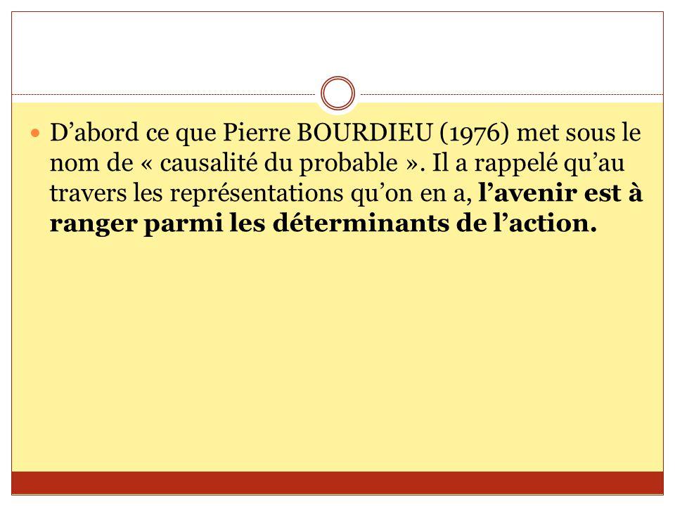 D'abord ce que Pierre BOURDIEU (1976) met sous le nom de « causalité du probable ». Il a rappelé qu'au travers les représentations qu'on en a, l'aveni