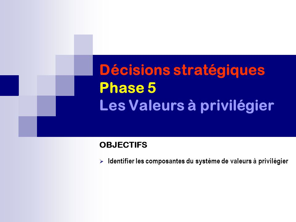 Décisions stratégiques Phase 5 Les Valeurs à privilégier OBJECTIFS  Identifier les composantes du système de valeurs à privilégier