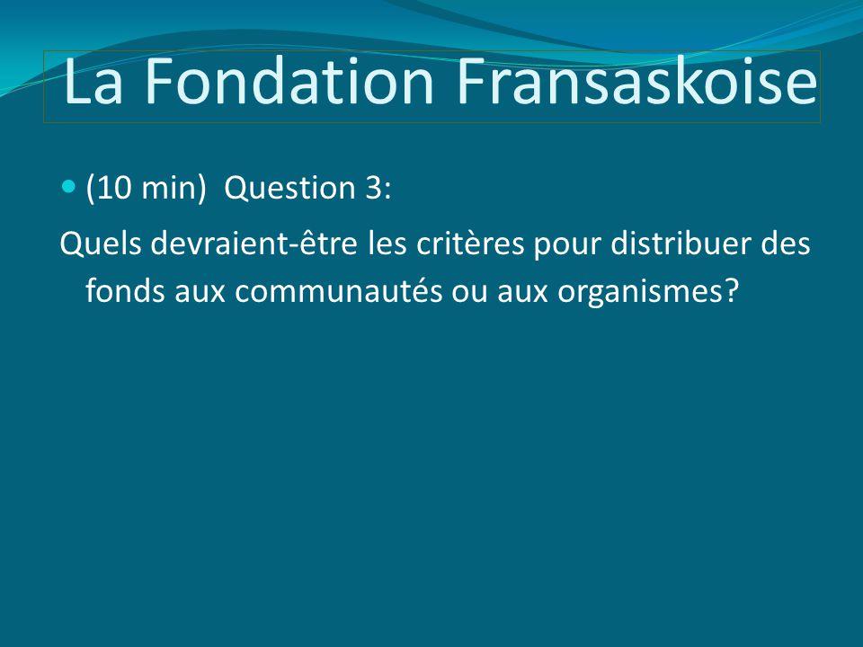 La Fondation Fransaskoise (10 min) Question 3: Quels devraient-être les critères pour distribuer des fonds aux communautés ou aux organismes