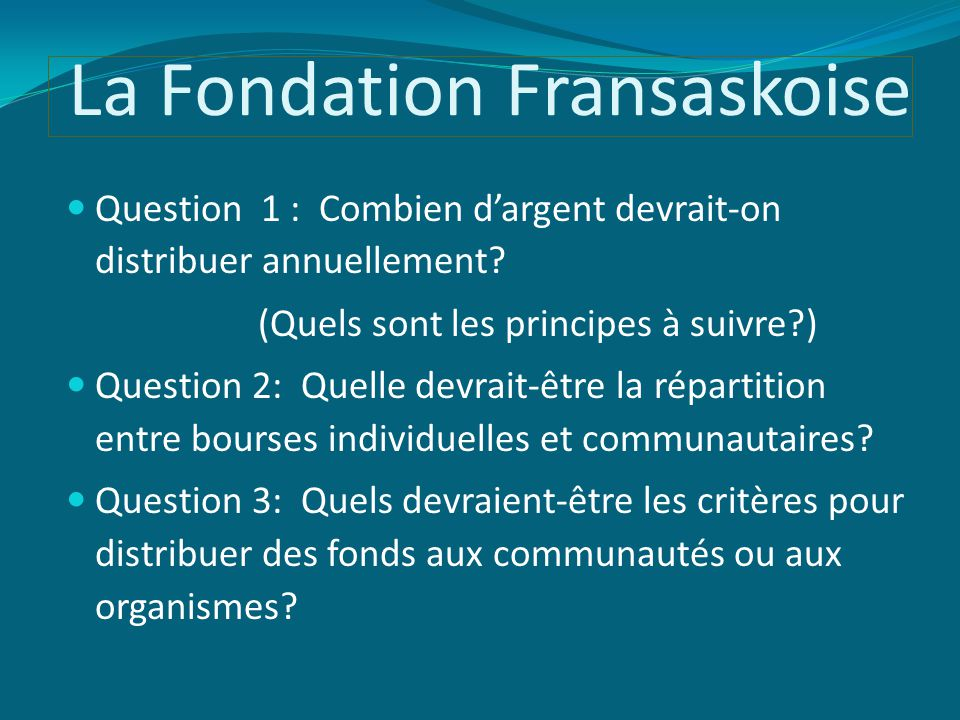 La Fondation Fransaskoise Question 1 : Combien d'argent devrait-on distribuer annuellement? (Quels sont les principes à suivre?) Question 2: Quelle de