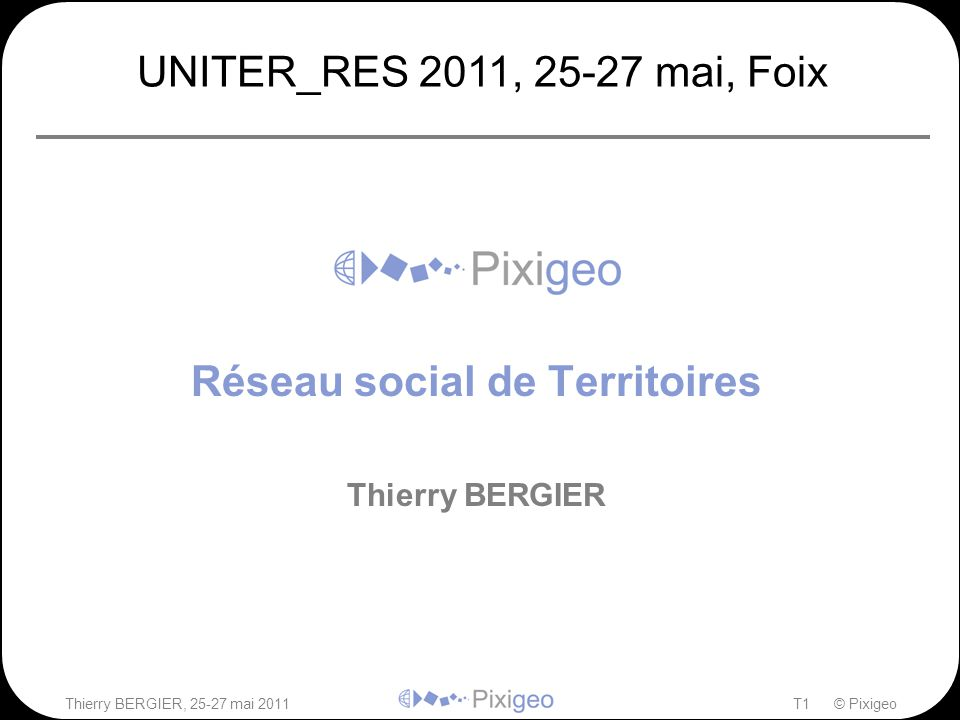 Thierry BERGIER, 25-27 mai 2011T12 © Pixigeo Réseau social de Territoires contact@pixigeo.com Questions – réponses