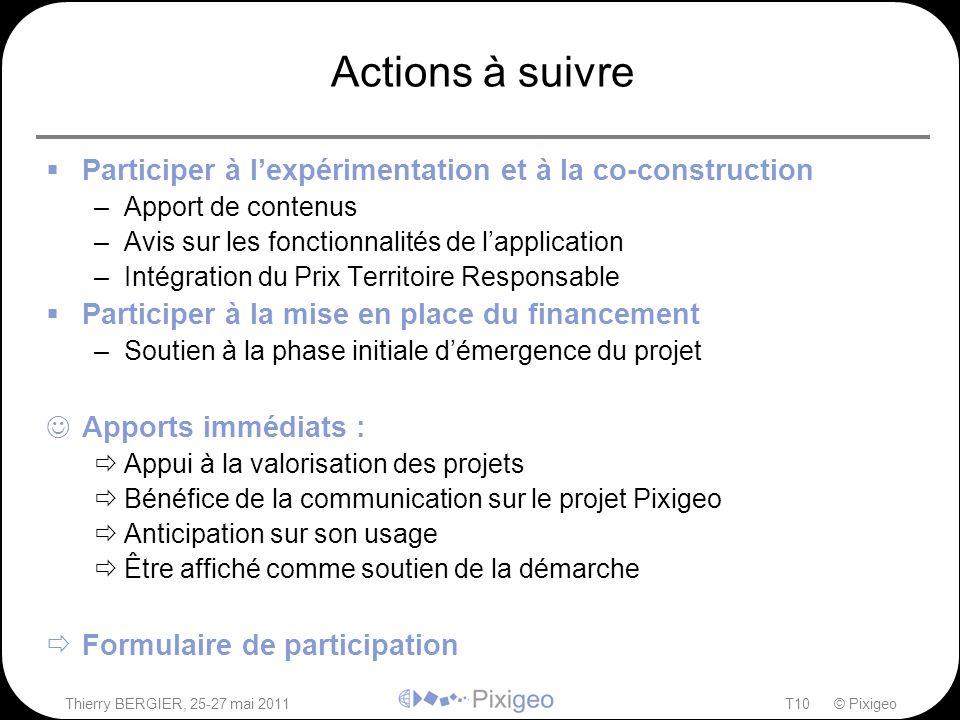 Thierry BERGIER, 25-27 mai 2011T10 © Pixigeo Actions à suivre  Participer à l'expérimentation et à la co-construction –Apport de contenus –Avis sur l