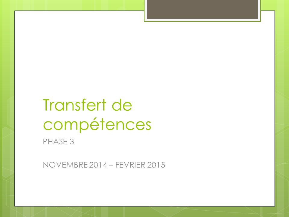 Transfert de compétences PHASE 3 NOVEMBRE 2014 – FEVRIER 2015