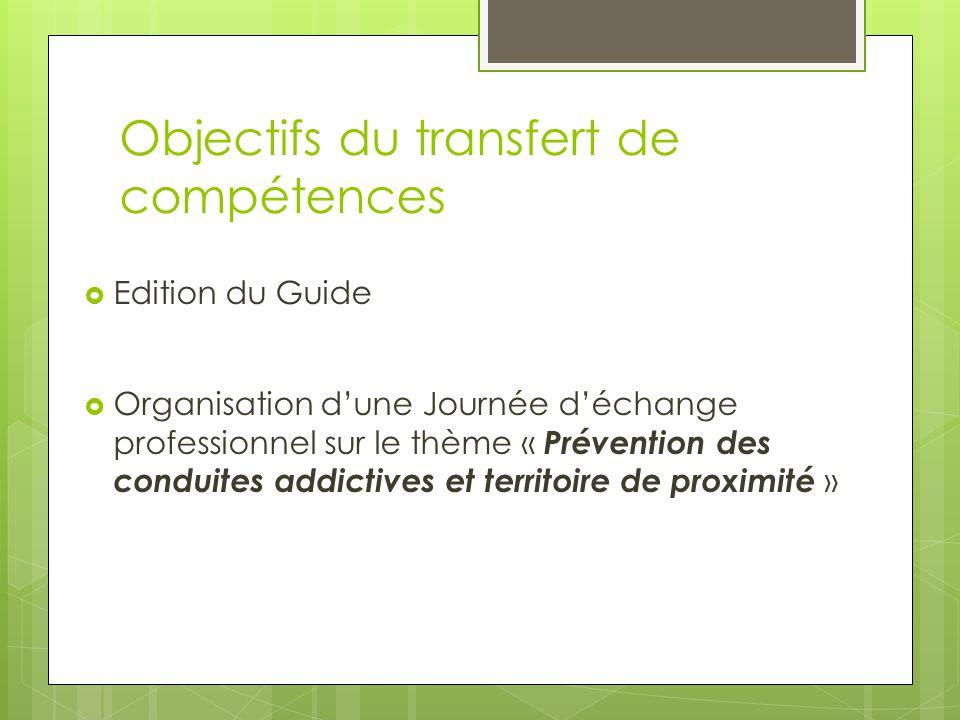 Objectifs du transfert de compétences  Edition du Guide  Organisation d'une Journée d'échange professionnel sur le thème « Prévention des conduites addictives et territoire de proximité »