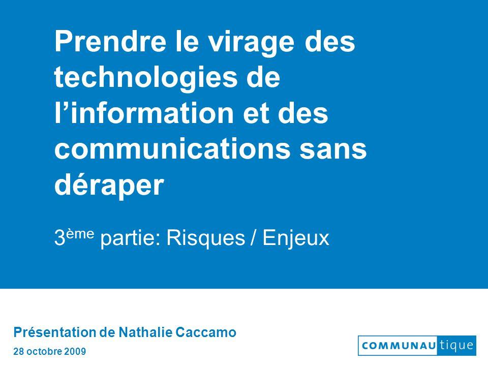 Prendre le virage des technologies de l'information et des communications sans déraper 3 ème partie: Risques / Enjeux Présentation de Nathalie Caccamo