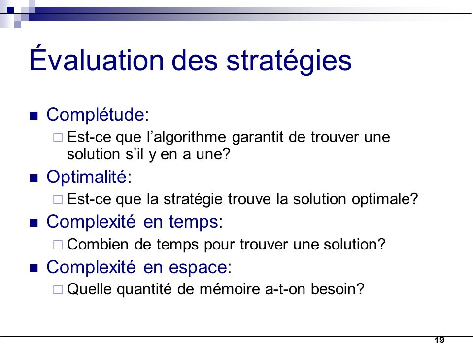 19 Évaluation des stratégies Complétude:  Est-ce que l'algorithme garantit de trouver une solution s'il y en a une? Optimalité:  Est-ce que la strat