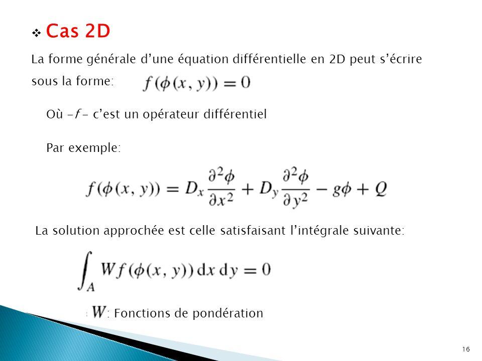  Cas 2D La forme générale d'une équation différentielle en 2D peut s'écrire sous la forme: Où -f - c'est un opérateur différentiel Par exemple: La solution approchée est celle satisfaisant l'intégrale suivante: : Fonctions de pondération 16