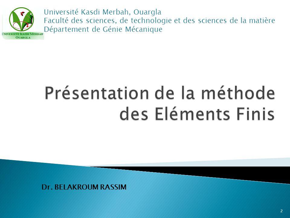 Dr. BELAKROUM RASSIM Université Kasdi Merbah, Ouargla Faculté des sciences, de technologie et des sciences de la matière Département de Génie Mécaniqu