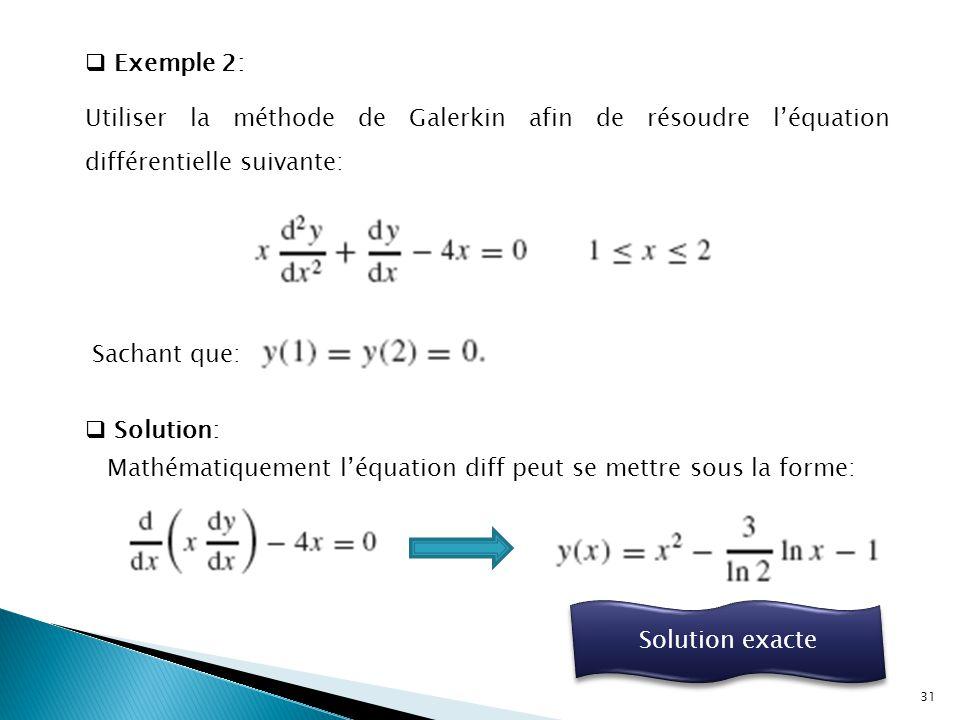  Exemple 2: Utiliser la méthode de Galerkin afin de résoudre l'équation différentielle suivante: Sachant que:  Solution: Mathématiquement l'équation diff peut se mettre sous la forme: Solution exacte 31