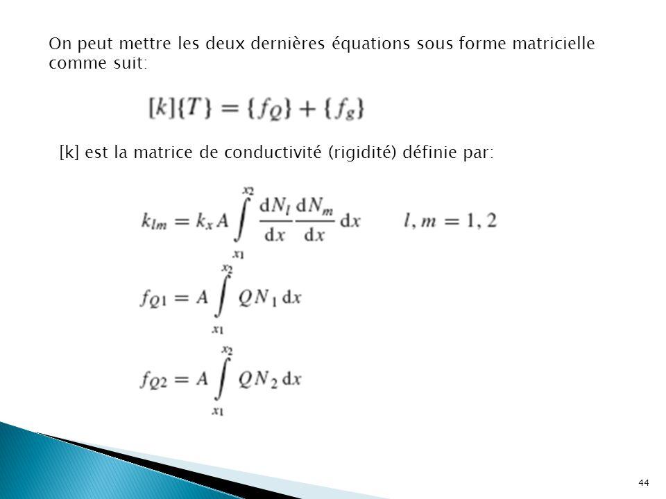 On peut mettre les deux dernières équations sous forme matricielle comme suit: [k] est la matrice de conductivité (rigidité) définie par: 44
