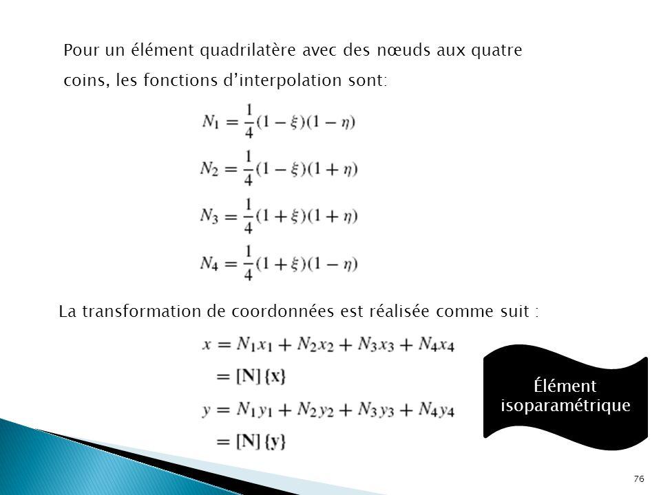 Pour un élément quadrilatère avec des nœuds aux quatre coins, les fonctions d'interpolation sont: La transformation de coordonnées est réalisée comme suit : Élément isoparamétrique 76