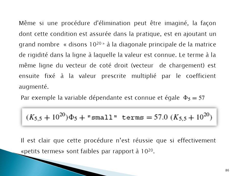 86 Même si une procédure d élimination peut être imaginé, la façon dont cette condition est assurée dans la pratique, est en ajoutant un grand nombre « disons 10 20 » à la diagonale principale de la matrice de rigidité dans la ligne à laquelle la valeur est connue.