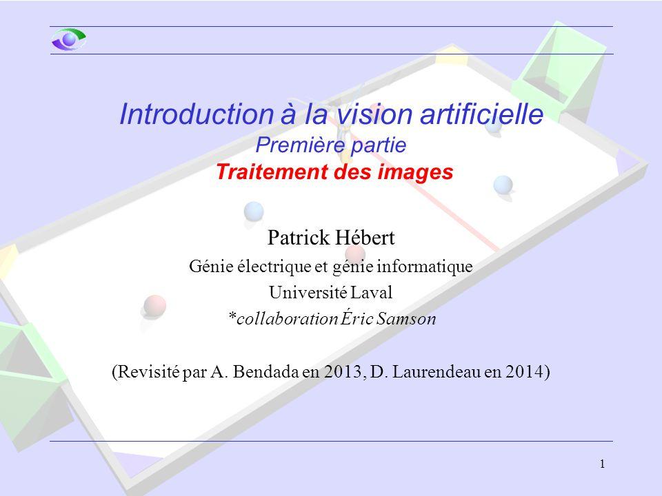 1 Introduction à la vision artificielle Première partie Traitement des images Patrick Hébert Génie électrique et génie informatique Université Laval *