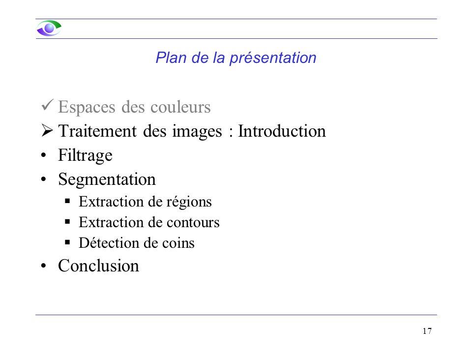 17 Plan de la présentation Espaces des couleurs  Traitement des images : Introduction Filtrage Segmentation  Extraction de régions  Extraction de contours  Détection de coins Conclusion