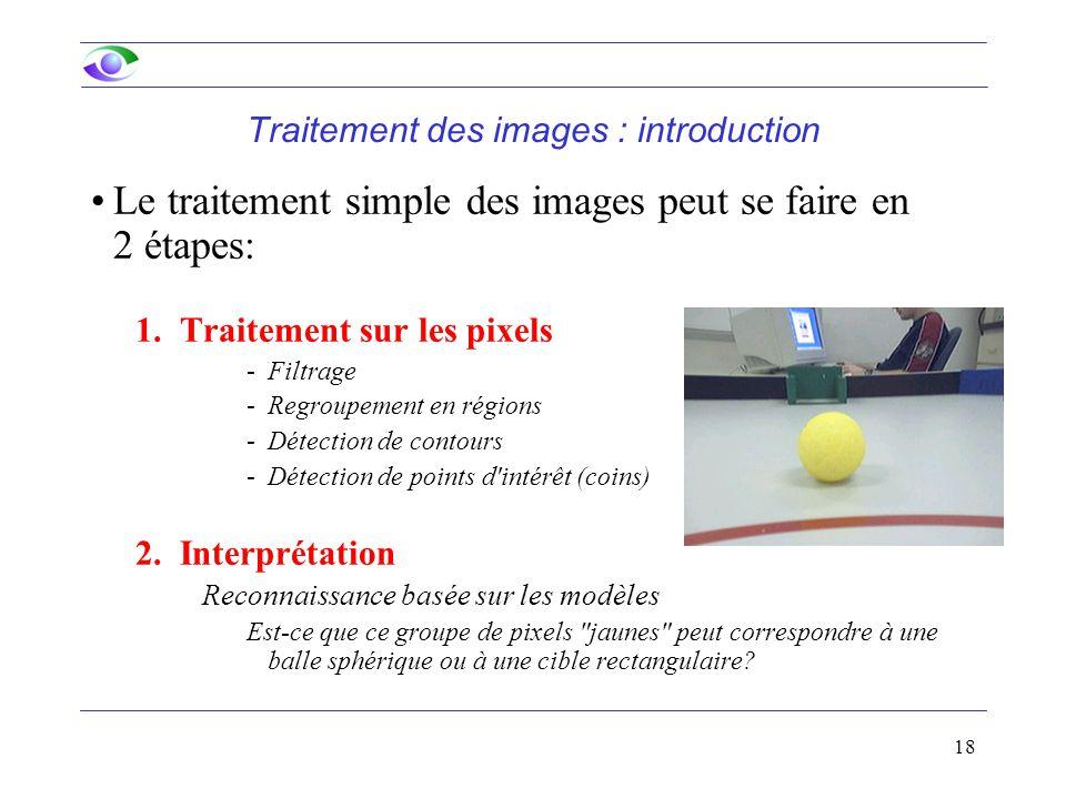 18 Traitement des images : introduction Le traitement simple des images peut se faire en 2 étapes: 1.Traitement sur les pixels -Filtrage -Regroupement en régions -Détection de contours -Détection de points d intérêt (coins) 2.Interprétation Reconnaissance basée sur les modèles Est-ce que ce groupe de pixels jaunes peut correspondre à une balle sphérique ou à une cible rectangulaire?